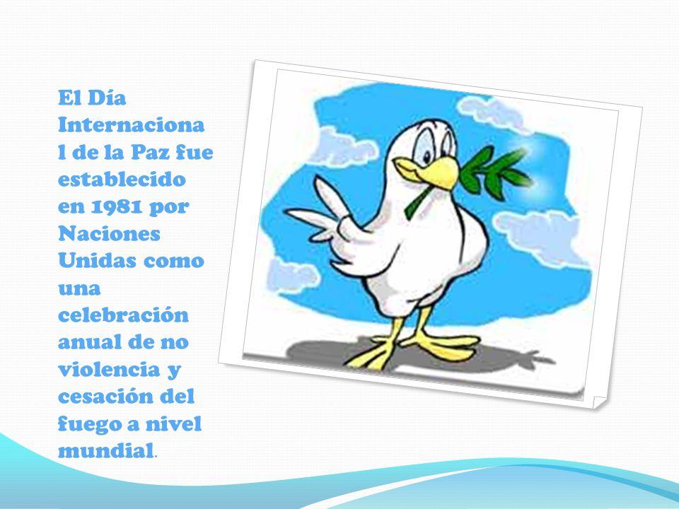 El Día Internaciona l de la Paz fue establecido en 1981 por Naciones Unidas como una celebración anual de no violencia y cesación del fuego a nivel mu