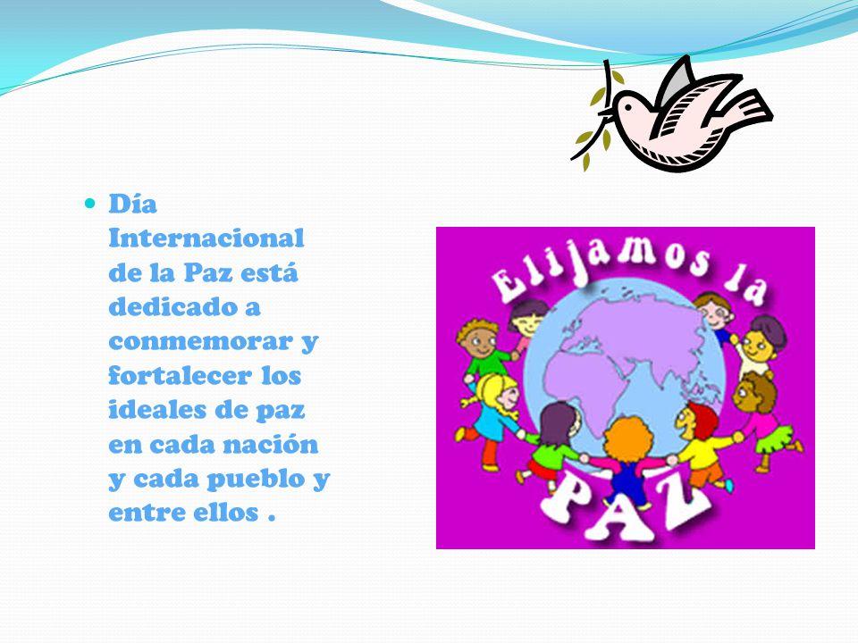 Día Internacional de la Paz está dedicado a conmemorar y fortalecer los ideales de paz en cada nación y cada pueblo y entre ellos.