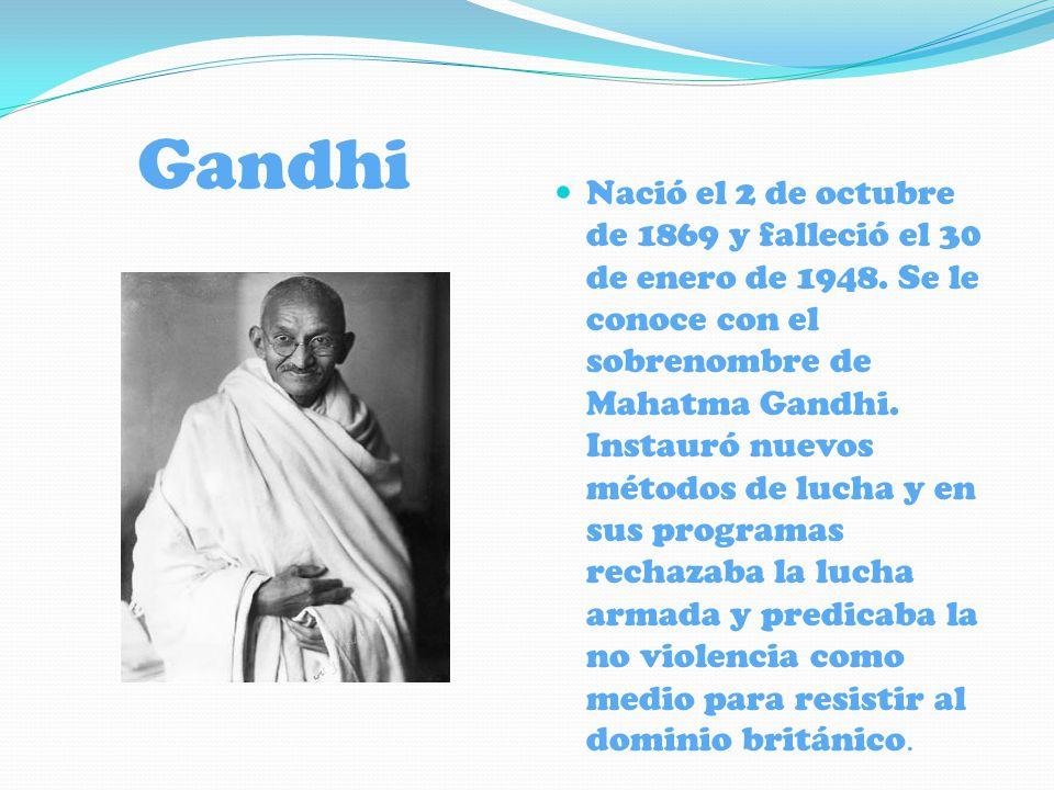 Gandhi Nació el 2 de octubre de 1869 y falleció el 30 de enero de 1948. Se le conoce con el sobrenombre de Mahatma Gandhi. Instauró nuevos métodos de