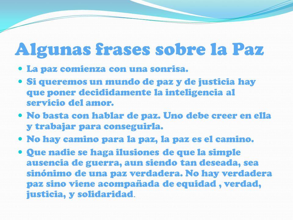 Algunas frases sobre la Paz La paz comienza con una sonrisa. Si queremos un mundo de paz y de justicia hay que poner decididamente la inteligencia al