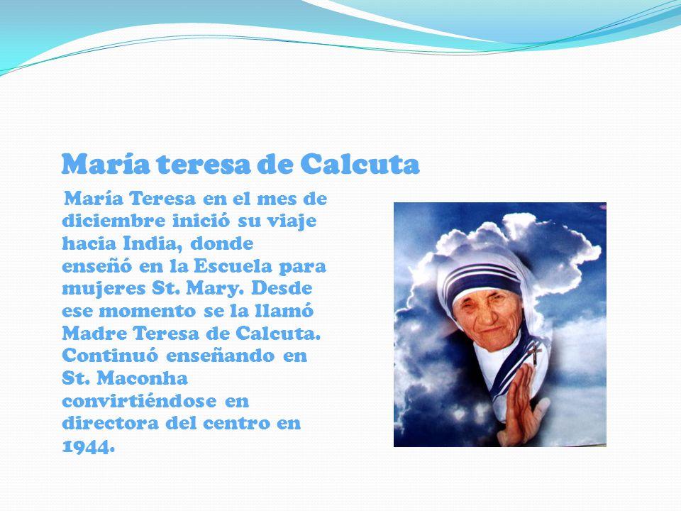María teresa de Calcuta María Teresa en el mes de diciembre inició su viaje hacia India, donde enseñó en la Escuela para mujeres St. Mary. Desde ese m