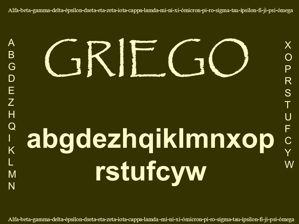 abgdezhqiklmnxop rstufcyw Alfa-beta-gamma-delta-épsilon-dseta-eta-zeta-iota-cappa-lamda-mi-ni-xi-ómicron-pi-ro-sigma-tau-ípsilon-fi-ji-psi-ómega ABGDEZHQIKLMNABGDEZHQIKLMN XOPRSTUFCYWXOPRSTUFCYW GRIEGO Alfa-beta-gamma-delta-épsilon-dseta-eta-zeta-iota-cappa-lamda -mi-ni-xi-ómicron-pi-ro-sigma-tau-ípsilon-fi-ji-psi-ómega