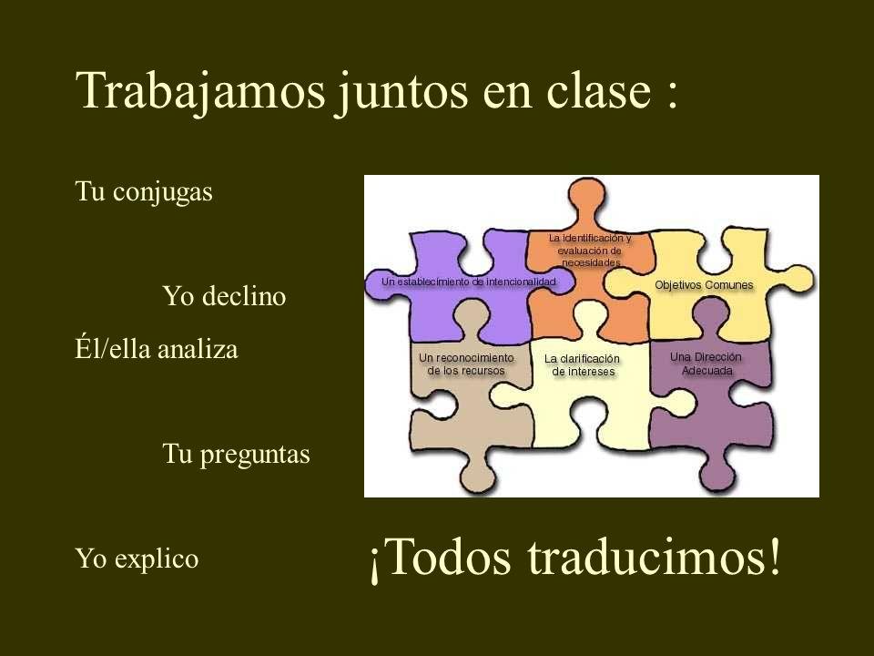 Trabajamos juntos en clase : Tu conjugas Yo declino Él/ella analiza Tu preguntas Yo explico ¡Todos traducimos!