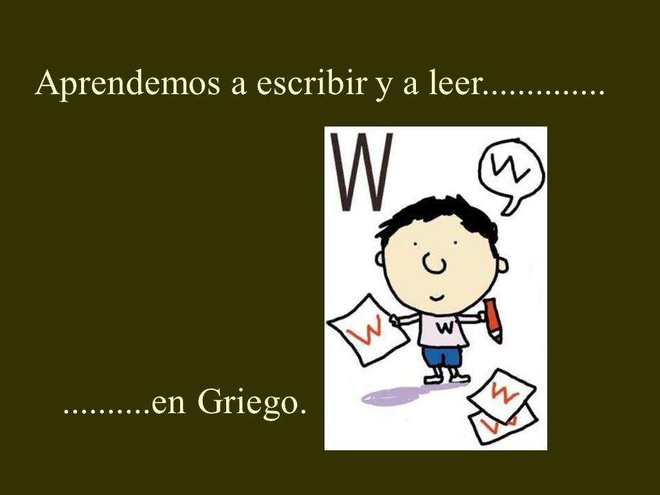 Aprendemos a escribir y a leer........................en Griego.