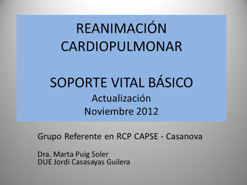 REANIMACIÓN CARDIOPULMONAR SOPORTE VITAL BÁSICO Actualización Noviembre 2012 Grupo Referente en RCP CAPSE - Casanova Dra. Marta Puig Soler DUE Jordi C