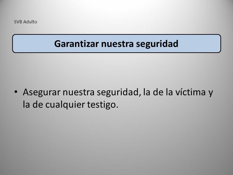 SVB Adulto Asegurar nuestra seguridad, la de la víctima y la de cualquier testigo.