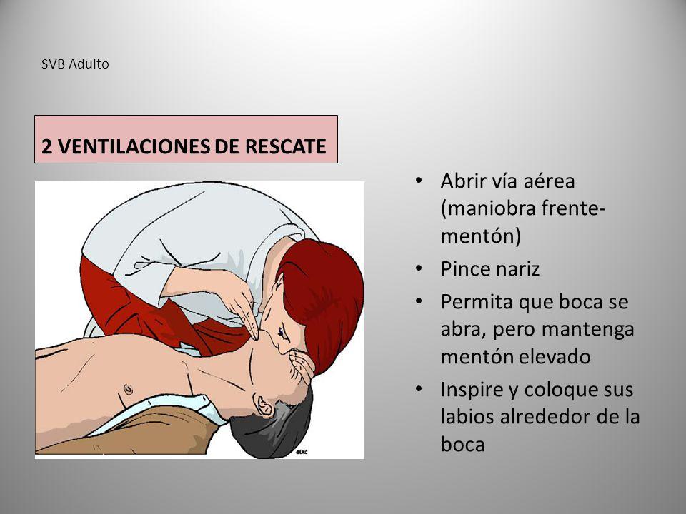 SVB Adulto 2 VENTILACIONES DE RESCATE Abrir vía aérea (maniobra frente- mentón) Pince nariz Permita que boca se abra, pero mantenga mentón elevado Ins