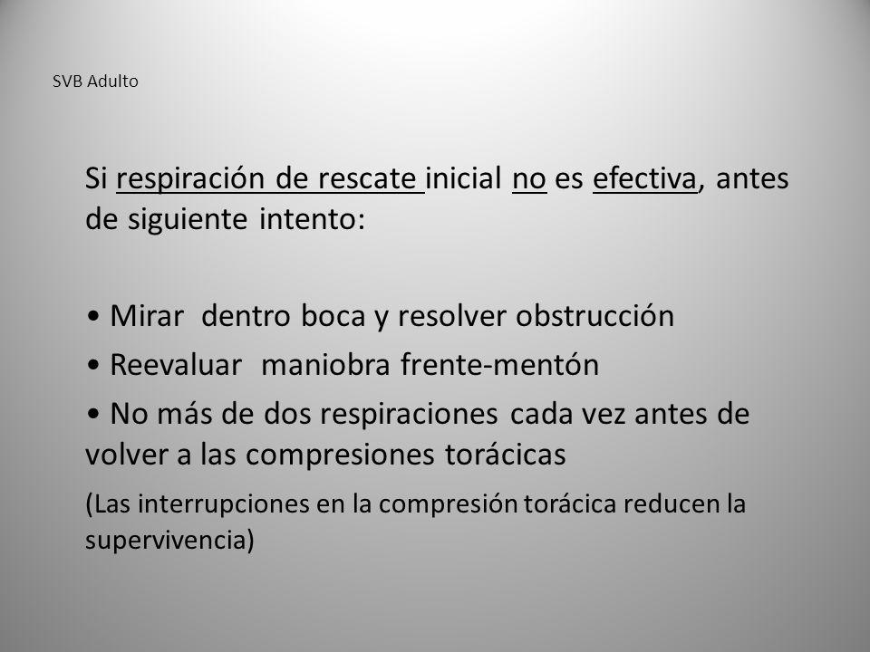 SVB Adulto Si respiración de rescate inicial no es efectiva, antes de siguiente intento: Mirar dentro boca y resolver obstrucción Reevaluar maniobra frente-mentón No más de dos respiraciones cada vez antes de volver a las compresiones torácicas (Las interrupciones en la compresión torácica reducen la supervivencia)
