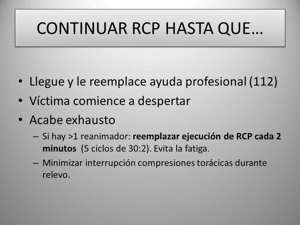 CONTINUAR RCP HASTA QUE… Llegue y le reemplace ayuda profesional (112) Víctima comience a despertar Acabe exhausto – Si hay >1 reanimador: reemplazar ejecución de RCP cada 2 minutos (5 ciclos de 30:2).