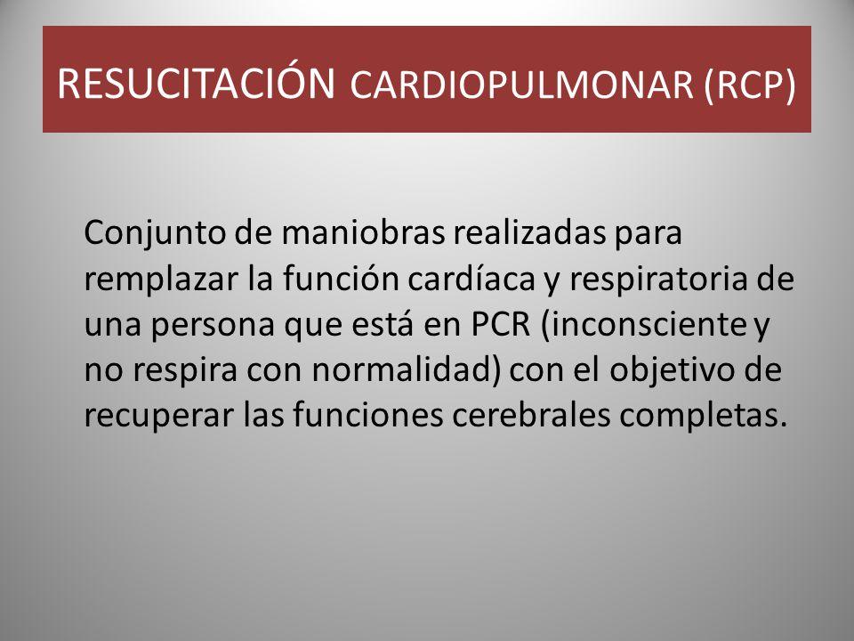 RESUCITACIÓN CARDIOPULMONAR (RCP) Conjunto de maniobras realizadas para remplazar la función cardíaca y respiratoria de una persona que está en PCR (inconsciente y no respira con normalidad) con el objetivo de recuperar las funciones cerebrales completas.