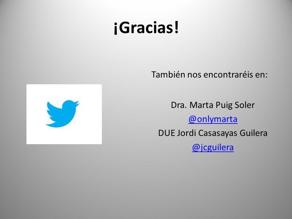¡Gracias! También nos encontraréis en: Dra. Marta Puig Soler @onlymarta DUE Jordi Casasayas Guilera @jcguilera