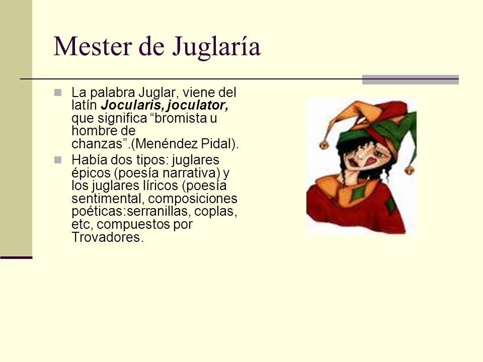Mester de Juglaría La palabra Juglar, viene del latín Jocularis, joculator, que significa bromista u hombre de chanzas.(Menéndez Pidal). Había dos tip