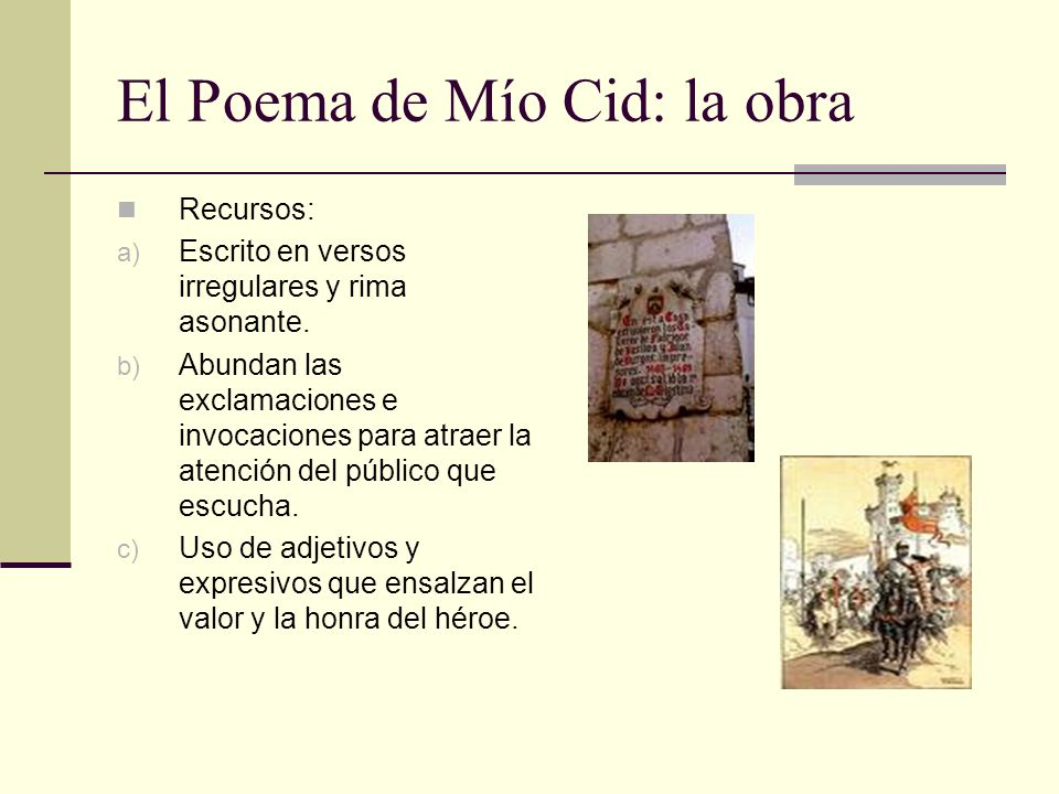 El Poema de Mío Cid: la obra Recursos: a) Escrito en versos irregulares y rima asonante. b) Abundan las exclamaciones e invocaciones para atraer la at