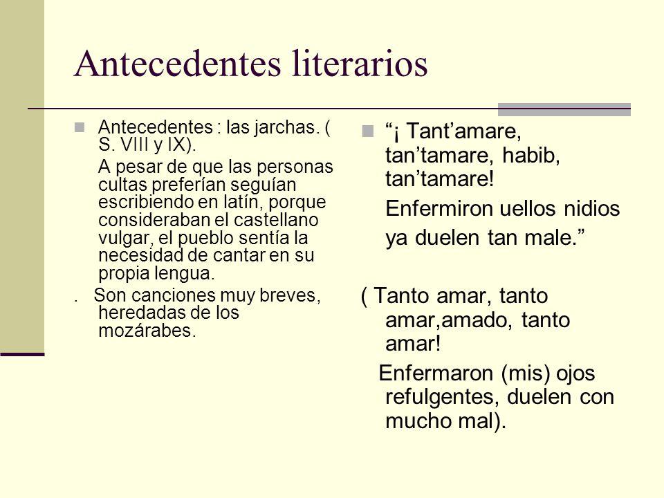 Antecedentes literarios Antecedentes : las jarchas. ( S. VIII y IX). A pesar de que las personas cultas preferían seguían escribiendo en latín, porque