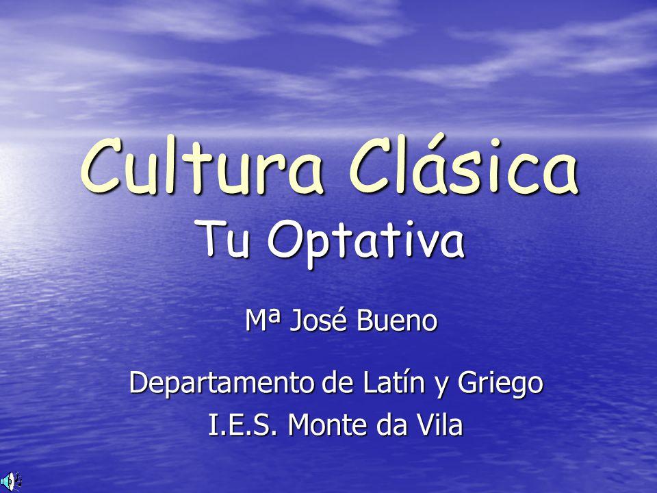 Cultura Clásica Tu Optativa Mª José Bueno Departamento de Latín y Griego I.E.S. Monte da Vila