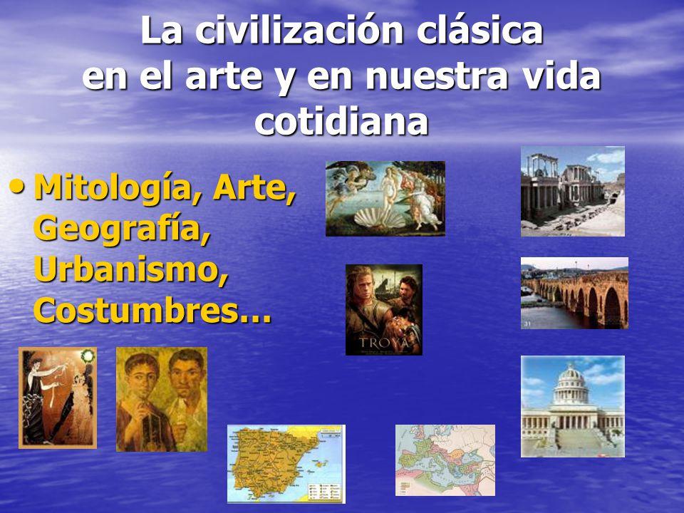 La civilización clásica en el arte y en nuestra vida cotidiana Mitología, Arte, Geografía, Urbanismo, Costumbres… Mitología, Arte, Geografía, Urbanism
