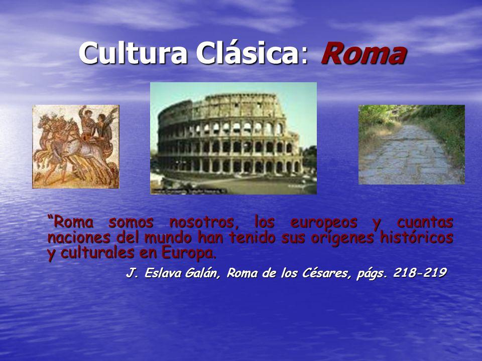 Cultura Clásica: Roma Roma somos nosotros, los europeos y cuantas naciones del mundo han tenido sus orígenes históricos y culturales en Europa. J. Esl