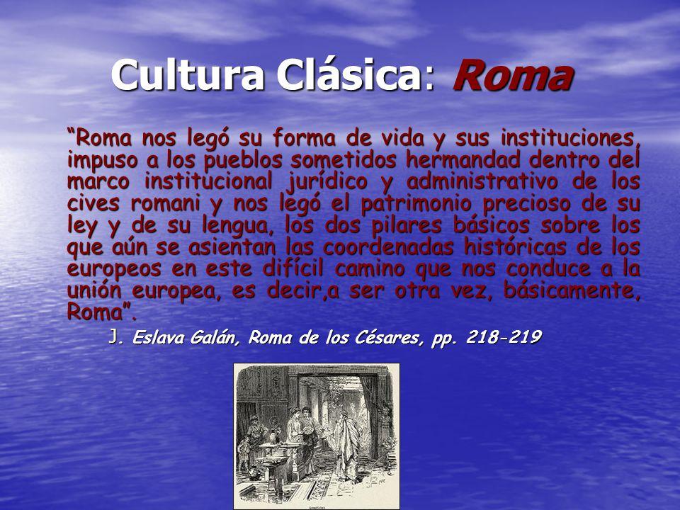 Cultura Clásica: Roma Roma nos legó su forma de vida y sus instituciones, impuso a los pueblos sometidos hermandad dentro del marco institucional jurí