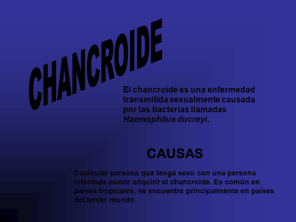El chancroide es una enfermedad transmitida sexualmente causada por las bacterias llamadas Haemophilus ducreyi.