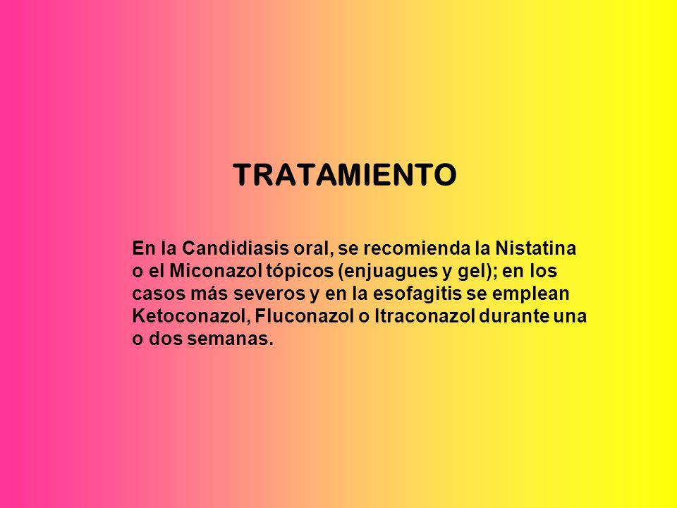 TRATAMIENTO En la Candidiasis oral, se recomienda la Nistatina o el Miconazol tópicos (enjuagues y gel); en los casos más severos y en la esofagitis se emplean Ketoconazol, Fluconazol o Itraconazol durante una o dos semanas.