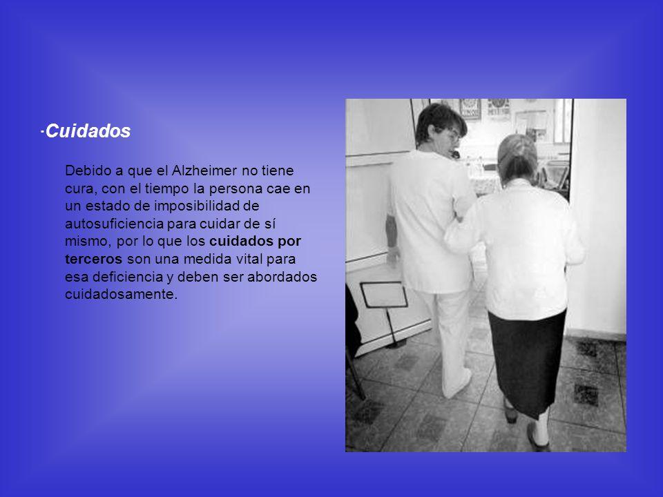 · Cuidados Debido a que el Alzheimer no tiene cura, con el tiempo la persona cae en un estado de imposibilidad de autosuficiencia para cuidar de sí mi