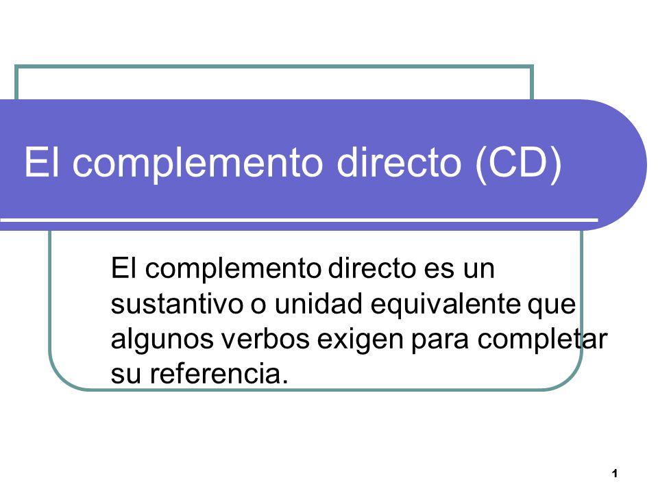 1 El complemento directo (CD) El complemento directo es un sustantivo o unidad equivalente que algunos verbos exigen para completar su referencia.