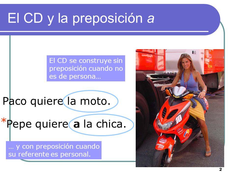 2 El CD y la preposición a Paco quiere la moto. Pepe quierea la chica.