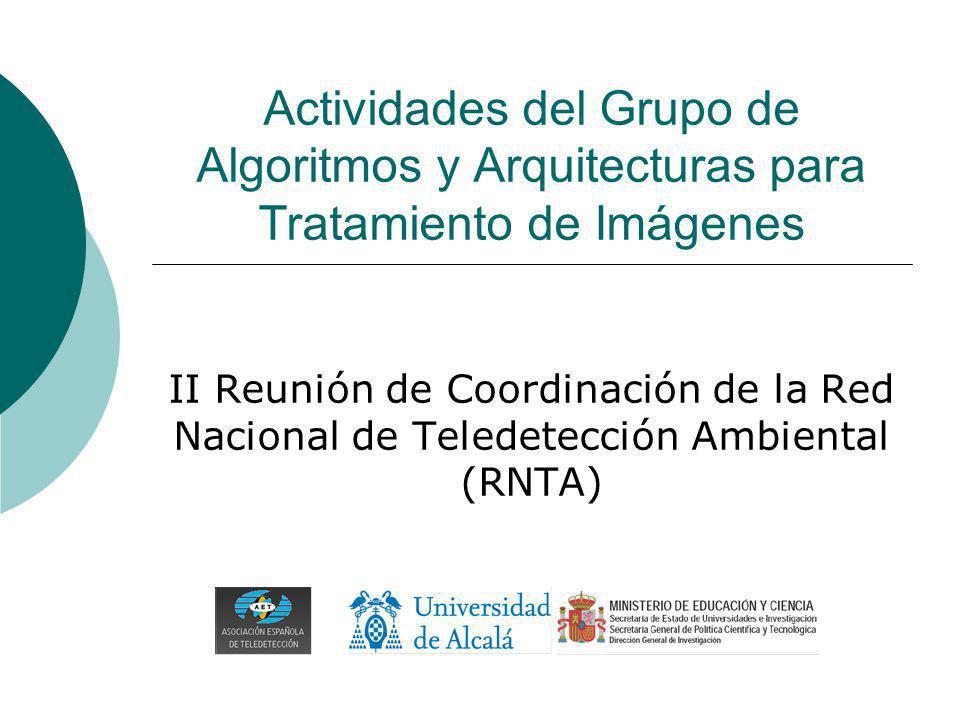 Actividades del Grupo de Algoritmos y Arquitecturas para Tratamiento de Imágenes II Reunión de Coordinación de la Red Nacional de Teledetección Ambiental (RNTA)