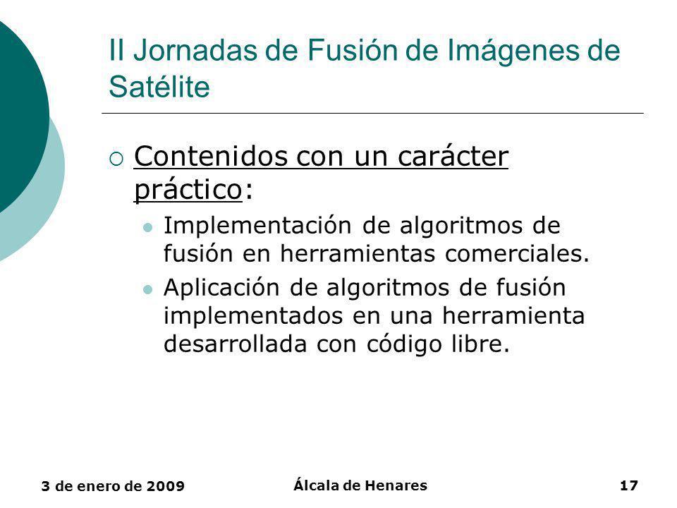 3 de enero de 2009 Álcala de Henares17 II Jornadas de Fusión de Imágenes de Satélite Contenidos con un carácter práctico: Implementación de algoritmos de fusión en herramientas comerciales.