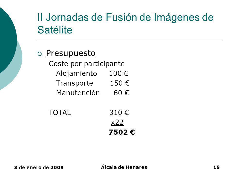3 de enero de 2009 Álcala de Henares18 II Jornadas de Fusión de Imágenes de Satélite Presupuesto Coste por participante Alojamiento 100 Transporte 150 Manutención 60 TOTAL 310 x22 7502