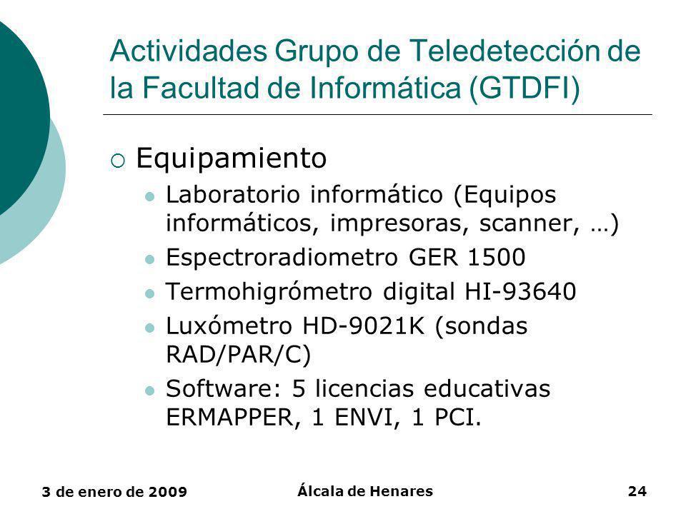 3 de enero de 2009 Álcala de Henares24 Actividades Grupo de Teledetección de la Facultad de Informática (GTDFI) Equipamiento Laboratorio informático (Equipos informáticos, impresoras, scanner, …) Espectroradiometro GER 1500 Termohigrómetro digital HI-93640 Luxómetro HD-9021K (sondas RAD/PAR/C) Software: 5 licencias educativas ERMAPPER, 1 ENVI, 1 PCI.
