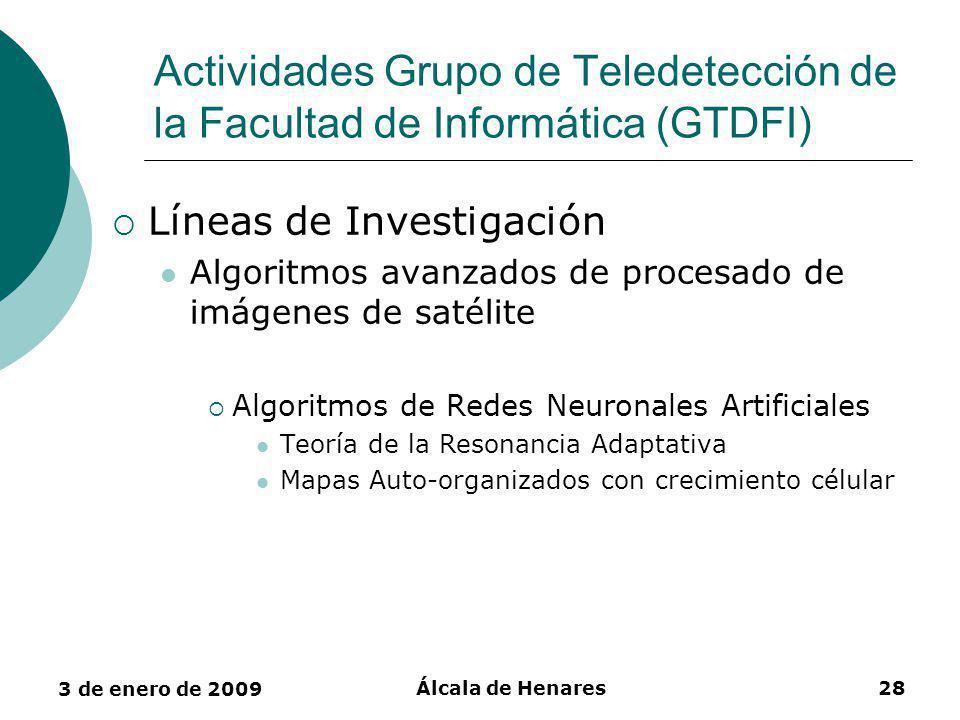 3 de enero de 2009 Álcala de Henares28 Actividades Grupo de Teledetección de la Facultad de Informática (GTDFI) Líneas de Investigación Algoritmos avanzados de procesado de imágenes de satélite Algoritmos de Redes Neuronales Artificiales Teoría de la Resonancia Adaptativa Mapas Auto-organizados con crecimiento célular