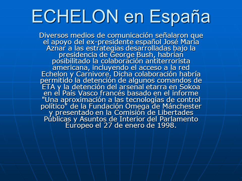 ECHELON en España Diversos medios de comunicación señalaron que el apoyo del ex-presidente español José María Aznar a las estrategias desarrolladas bajo la presidencia de George Bush, habrían posibilitado la colaboración antiterrorista americana, incluyendo el acceso a la red Echelon y Carnivore.