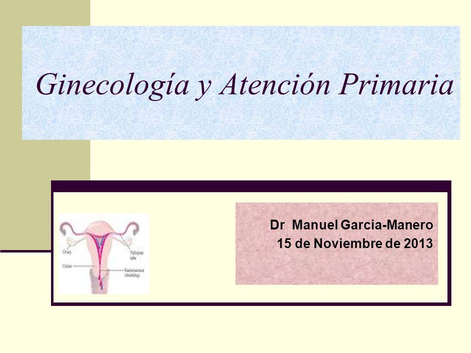 Ginecología y Atención Primaria Dr Manuel Garcia-Manero 15 de Noviembre de 2013