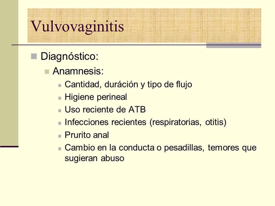 Vulvovaginitis Diagnóstico: Anamnesis: Cantidad, duráción y tipo de flujo Higiene perineal Uso reciente de ATB Infecciones recientes (respiratorias, o