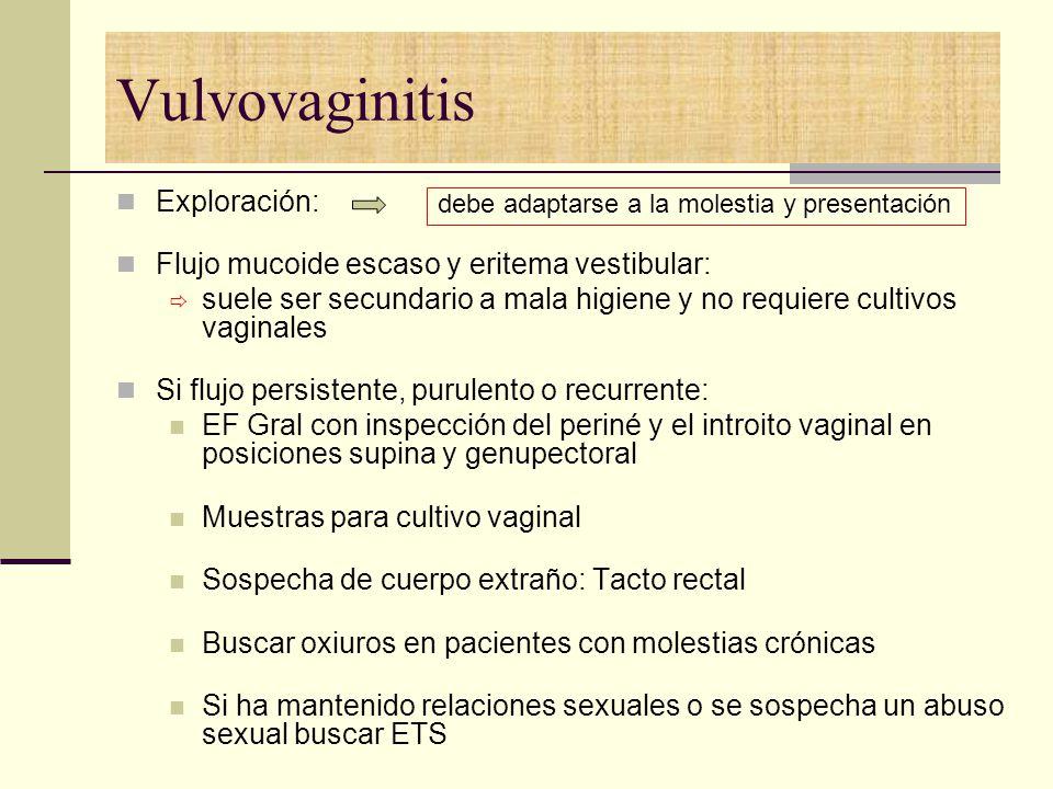 Vulvovaginitis Exploración: Flujo mucoide escaso y eritema vestibular: suele ser secundario a mala higiene y no requiere cultivos vaginales Si flujo p