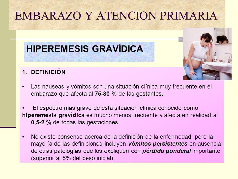 EMBARAZO Y ATENCION PRIMARIA HIPEREMESIS GRAVÍDICA 1.DEFINICIÓN Las nauseas y vómitos son una situación clínica muy frecuente en el embarazo que afect