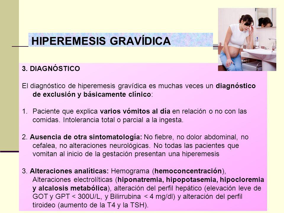 HIPEREMESIS GRAVÍDICA 3. DIAGNÓSTICO El diagnóstico de hiperemesis gravídica es muchas veces un diagnóstico de exclusión y básicamente clínico: 1.Paci