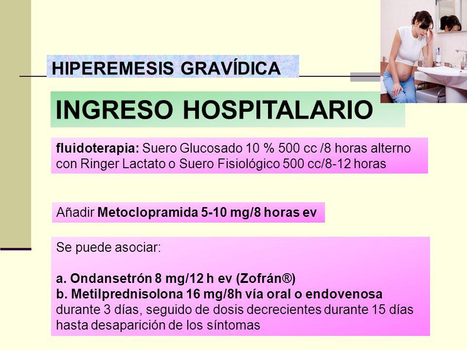 HIPEREMESIS GRAVÍDICA fluidoterapia: Suero Glucosado 10 % 500 cc /8 horas alterno con Ringer Lactato o Suero Fisiológico 500 cc/8-12 horas Añadir Meto