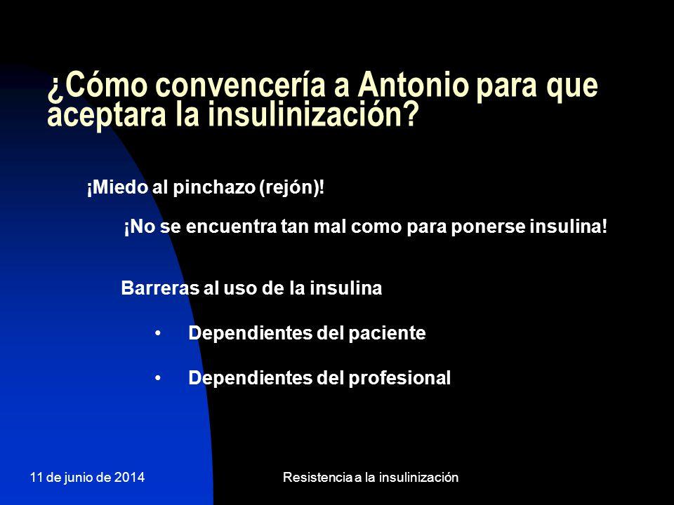 11 de junio de 2014Resistencia a la insulinización ¿Cómo convencería a Antonio para que aceptara la insulinización? ¡Miedo al pinchazo (rejón)! ¡No se
