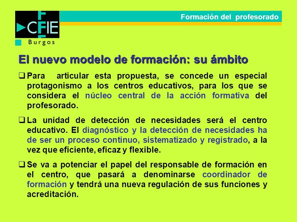 El nuevo modelo de formación: su ámbito Para articular esta propuesta, se concede un especial protagonismo a los centros educativos, para los que se c