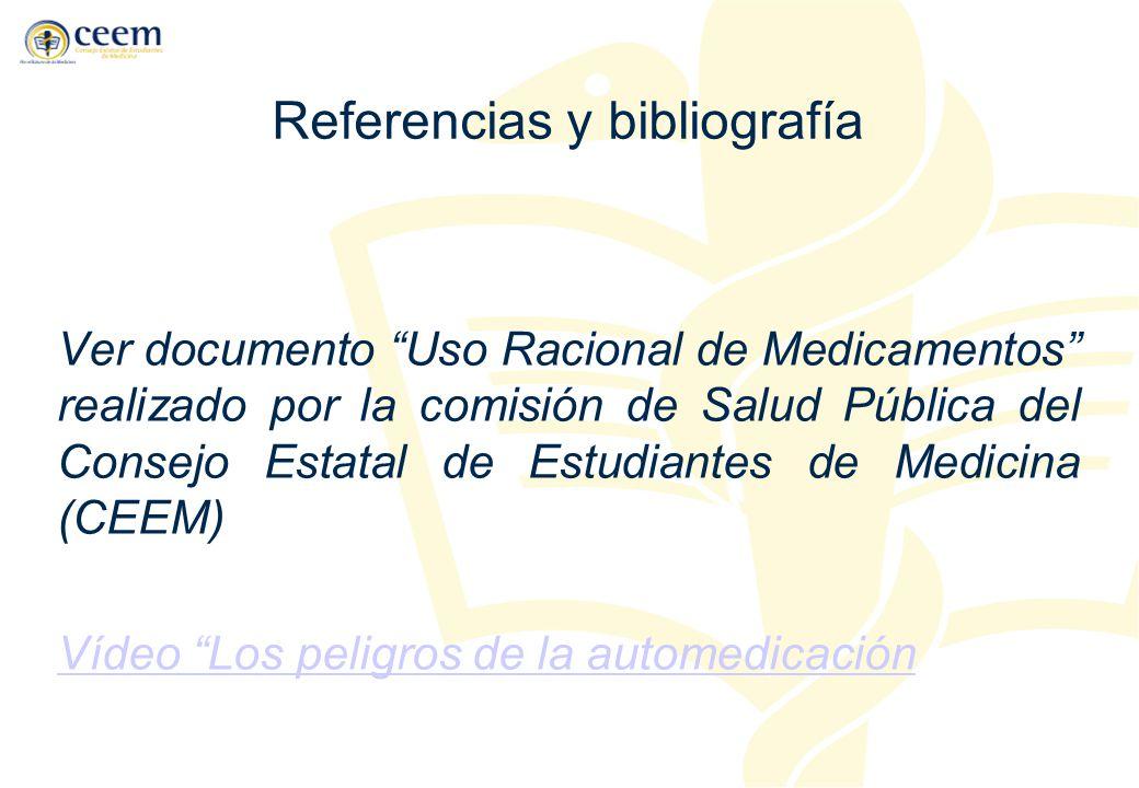 Referencias y bibliografía Ver documento Uso Racional de Medicamentos realizado por la comisión de Salud Pública del Consejo Estatal de Estudiantes de