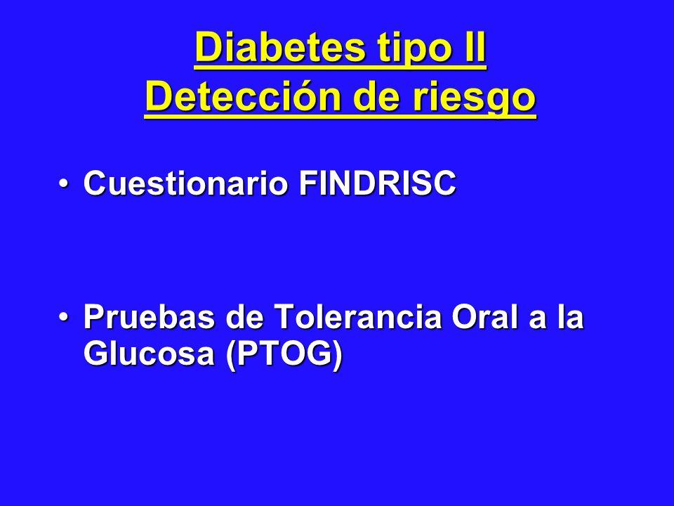 Diabetes tipo II Detección de riesgo Cuestionario FINDRISCCuestionario FINDRISC Pruebas de Tolerancia Oral a la Glucosa (PTOG)Pruebas de Tolerancia Oral a la Glucosa (PTOG)