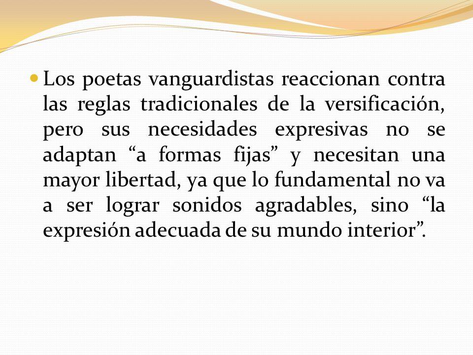 Los poetas vanguardistas reaccionan contra las reglas tradicionales de la versificación, pero sus necesidades expresivas no se adaptan a formas fijas