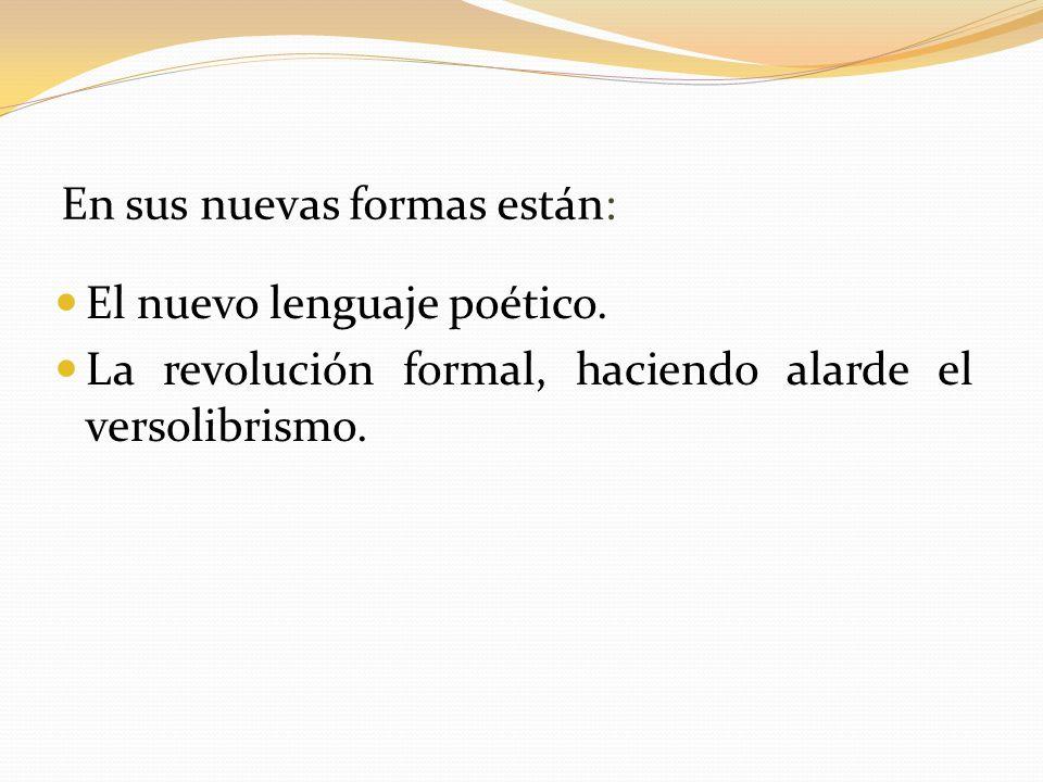 En sus nuevas formas están: El nuevo lenguaje poético. La revolución formal, haciendo alarde el versolibrismo.