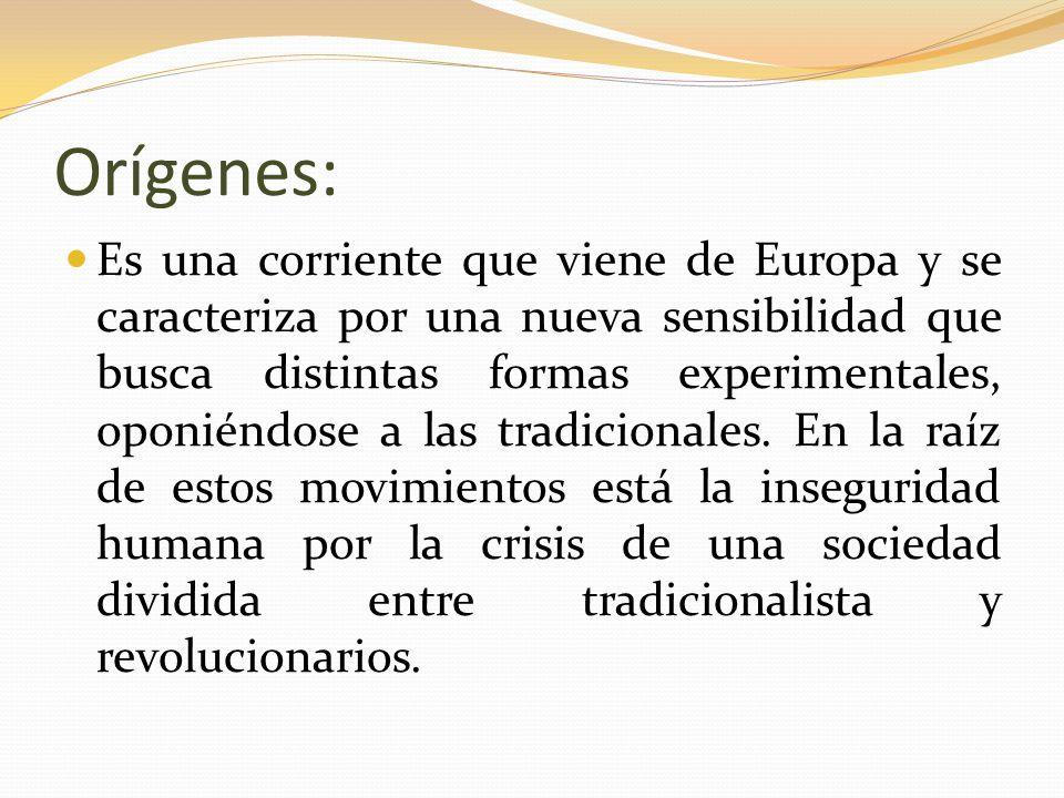 Orígenes: Es una corriente que viene de Europa y se caracteriza por una nueva sensibilidad que busca distintas formas experimentales, oponiéndose a la