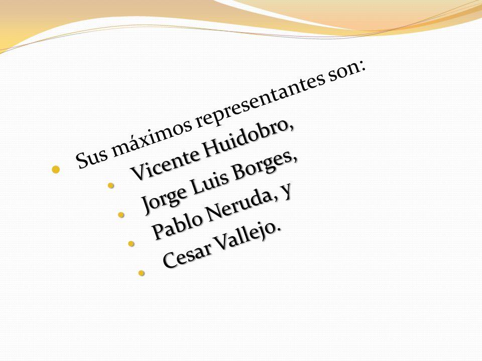 Sus máximos representantes son: Vicente Huidobro, Vicente Huidobro, Jorge Luis Borges, Jorge Luis Borges, Pablo Neruda, y Pablo Neruda, y Cesar Vallej
