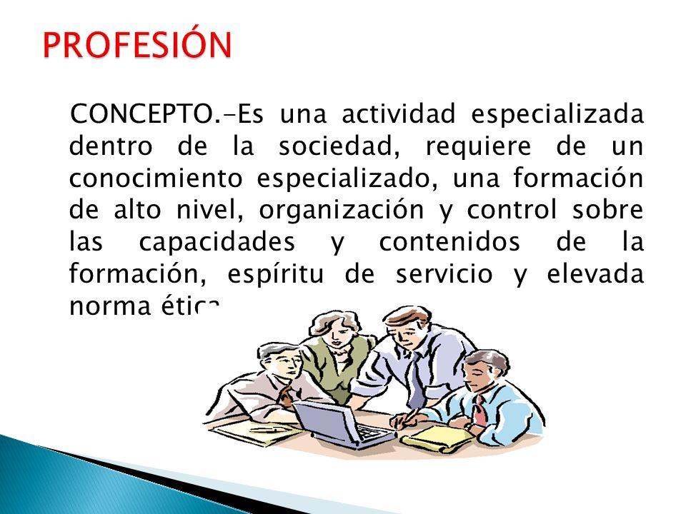 CONCEPTO.-Es una actividad especializada dentro de la sociedad, requiere de un conocimiento especializado, una formación de alto nivel, organización y