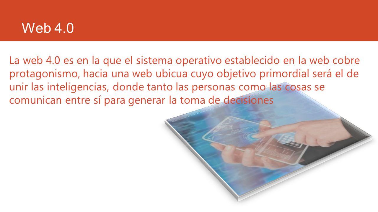 Web 4.0 La web 4.0 es en la que el sistema operativo establecido en la web cobre protagonismo, hacia una web ubicua cuyo objetivo primordial será el d