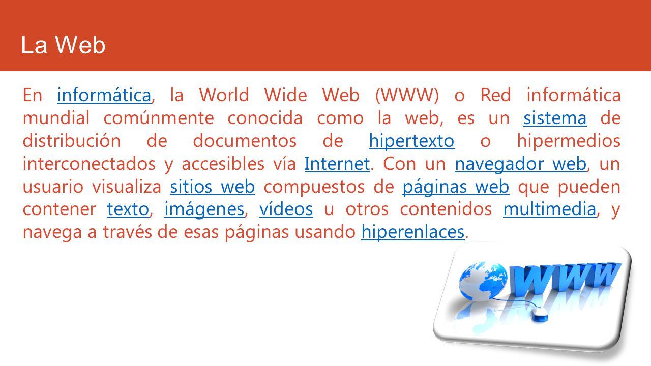 La Web En informática, la World Wide Web (WWW) o Red informática mundial comúnmente conocida como la web, es un sistema de distribución de documentos
